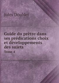 Guide du prêtre dans ses prédications choix et développements des sujets: Tome 4, Jules Doublet обложка-превью