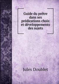 Guide du prêtre dans ses prédications choix et développements des sujets, Jules Doublet обложка-превью