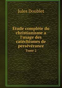 Étude complète du christianisme a l'usage des catéchismes de persévérance: Tome 2, Jules Doublet обложка-превью