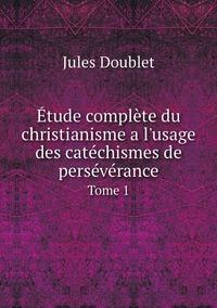 Étude complète du christianisme a l'usage des catéchismes de persévérance: Tome 1, Jules Doublet обложка-превью