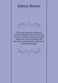 The early history of Illinois, from its discovery by the French, in 1673, until its cession to Great Britain in 1763, including the narrative of Marquette's discovery of the Mississippi, Sidney Breese обложка-превью