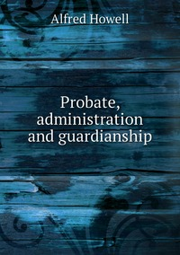 Probate, administration and guardianship, Alfred Howell обложка-превью