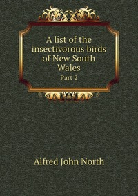 A list of the insectivorous birds of New South Wales: Part 2, Alfred John North обложка-превью