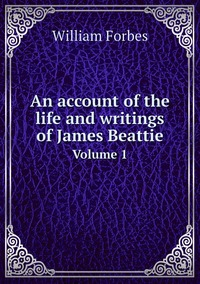 An account of the life and writings of James Beattie: Volume 1, William Forbes обложка-превью