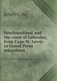 Newfoundland and the coast of Labrador, from Cape St. Lewis to Grand Point microform, Robert C. Ray обложка-превью