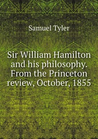 Sir William Hamilton and his philosophy. From the Princeton review, October, 1855, Samuel Tyler обложка-превью
