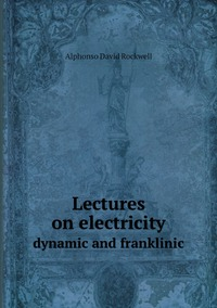 Lectures on electricity: dynamic and franklinic, Alphonso David Rockwell обложка-превью
