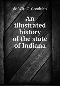 An illustrated history of the state of Indiana, de Witt C. Goodrich обложка-превью