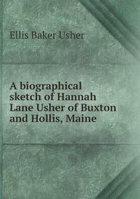 A biographical sketch of Hannah Lane Usher of Buxton and Hollis, Maine, Ellis Baker Usher обложка-превью