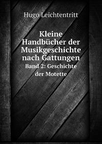 Kleine Handbücher der Musikgeschichte nach Gattungen: Band 2: Geschichte der Motette, Hugo Leichtentritt обложка-превью