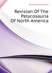 Revision Of The Pelycosauria Of North America, Ermine Cowles Case обложка-превью