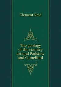 The geology of the country around Padstow and Camelford, Reid Clement обложка-превью