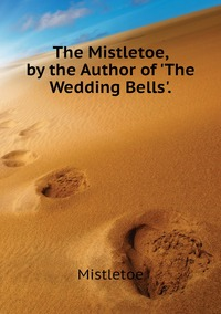 The Mistletoe, by the Author of 'The Wedding Bells'., Mistletoe обложка-превью