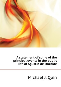 A statement of some of the principal events in the public life of Agustín de Iturbide, Michael J. Quin обложка-превью
