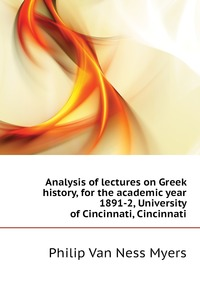 Analysis of lectures on Greek history, for the academic year 1891-2, University of Cincinnati, Cincinnati, P.V. N. Myers обложка-превью