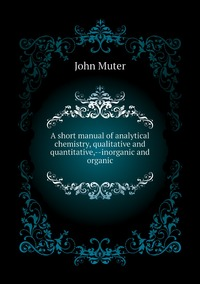 Книга под заказ: «A short manual of analytical chemistry, qualitative and quantitative,--inorganic and organic»