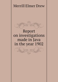 Report on investigations made in Java in the year 1902, Merrill Elmer Drew обложка-превью