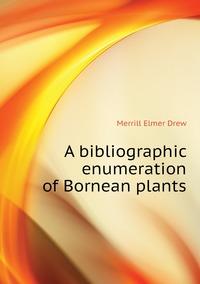 A bibliographic enumeration of Bornean plants, Merrill Elmer Drew обложка-превью