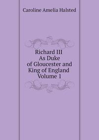 Richard III. As Duke of Gloucester and King of England. Volume 1, Caroline Amelia Halsted обложка-превью
