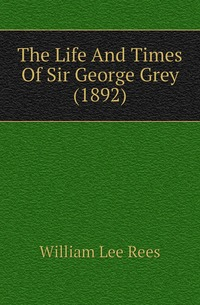 The Life And Times Of Sir George Grey (1892), William Lee Rees обложка-превью