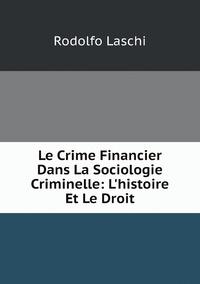 Le Crime Financier Dans La Sociologie Criminelle: L'histoire Et Le Droit, Rodolfo Laschi обложка-превью