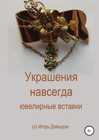 Украшения навсегда. Ювелирные вставки, Игорь Давыдов обложка-превью