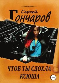 Чтоб ты сдохла, Ксюша, Сергей Гончаров обложка-превью