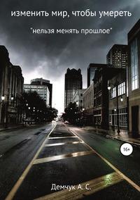 Изменить мир, чтобы умереть, Антон Демчук обложка-превью