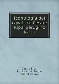 Iconologia del cavaliere Cesare Ripa, perugino: Tomo 5, Cesare Ripa, Raimondo di Sangro, Orlandi Cesare обложка-превью