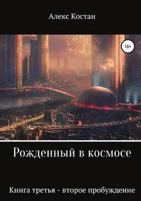 Рожденный в космосе. Книга третья. Второе пробуждение, Алекс Костан обложка-превью
