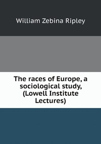 The races of Europe, a sociological study, (Lowell Institute Lectures), Ripley William Zebina обложка-превью