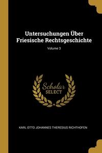 Untersuchungen Über Friesische Rechtsgeschichte; Volume 3, Karl Otto Johannes Theresius Richthofen обложка-превью