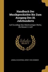 Handbuch Der Musikgeschichte Bis Zum Ausgang Des 18. Jahrhunderts: Auf Grundlage Des Gleichnamigen Werks, Als Dessen 3. Aufl, Arnold Schering, Arrey von Dommer обложка-превью