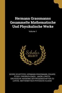 Hermann Grassmanns Gesammelte Mathematische Und Physikalische Werke; Volume 1, Georg Scheffers, Hermann Grassmann, Eduard Study обложка-превью