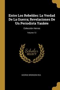 Entre Los Rebeldes: La Verdad De La Guerra; Revelaciones De Un Periodista Yankée: Colección Herres; Volume 13, George Bronson Rea обложка-превью