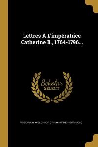 Lettres À L'impératrice Catherine Ii., 1764-1796..., Friedrich Melchior Grimm (Freiherr von) обложка-превью