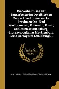 Die Verhältnisse Der Landarbeiter Im Ostelbischen Deutschland (preussische Provinzen Ost- Und Westpreussen, Pommern, Posen, Schlesien, Brandenburg, Grossherzogtümer Mecklenburg, Kreis Herzogtum Lauenburg)...., Max Weber, Verein fur Socialpolitik, Berlin обложка-превью