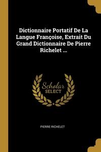 Dictionnaire Portatif De La Langue Françoise, Extrait Du Grand Dictionnaire De Pierre Richelet ..., Pierre Richelet обложка-превью