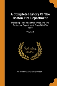 A Complete History Of The Boston Fire Department: Including The Fire-alarm Service And The Protective Department, From 1630 To 1888; Volume 1, Arthur Wellington Brayley обложка-превью