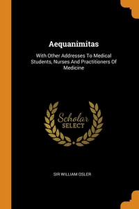 Aequanimitas: With Other Addresses To Medical Students, Nurses And Practitioners Of Medicine, Sir William Osler обложка-превью