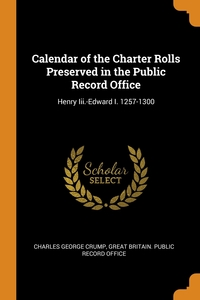 Calendar of the Charter Rolls Preserved in the Public Record Office: Henry Iii.-Edward I. 1257-1300, Charles George Crump, Great Britain. Public Record Office обложка-превью