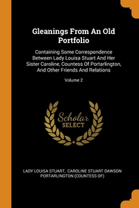 Gleanings From An Old Portfolio: Containing Some Correspondence Between Lady Louisa Stuart And Her Sister Caroline, Countess Of Portarlington, And Other Friends And Relations; Volume 2, Lady Louisa Stuart, Caroline Stuart Dawson Portarlington (C обложка-превью