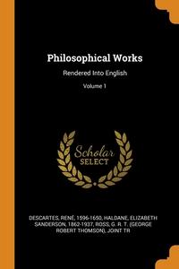 Philosophical Works: Rendered Into English; Volume 1, Descartes Rene 1596-1650, Elizabeth Sanderson 1862-1937 Haldane, G. R. T. (George Robert Ross обложка-превью