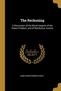 The Reckoning: A Discussion of the Moral Aspects of the Peace Problem, and of Retributive Justice, James Montgomery Beck обложка-превью