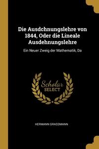 Die Ausdchnungslehre von 1844, Oder die Lineale Ausdehnungslehre: Ein Neuer Zweig der Mathematik, Da, Hermann Grassmann обложка-превью