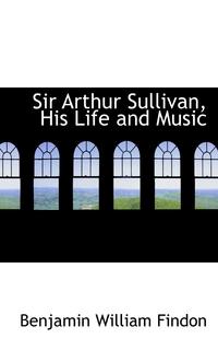 Книга под заказ: «Sir Arthur Sullivan, His Life and Music»