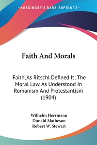 Faith And Morals: Faith, As Ritschl Defined It; The Moral Law, As Understood In Romanism And Protestantism (1904), Wilhelm Herrmann обложка-превью