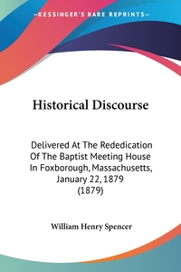 Historical Discourse: Delivered At The Rededication Of The Baptist Meeting House In Foxborough, Massachusetts, January 22, 1879 (1879), William Henry Spencer обложка-превью