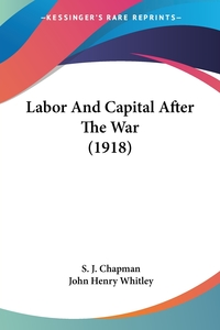 Labor And Capital After The War (1918), S. J. Chapman, John Henry Whitley обложка-превью