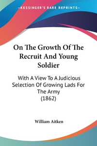 On The Growth Of The Recruit And Young Soldier: With A View To A Judicious Selection Of Growing Lads For The Army (1862), William Aitken обложка-превью